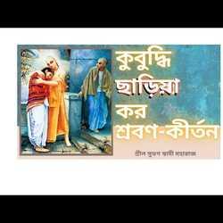 কুবুদ্ধি ছাড়িয়া কর শ্রবণ-কীর্তন Kubudhi Chhadiya Kara Sravan Kirtan